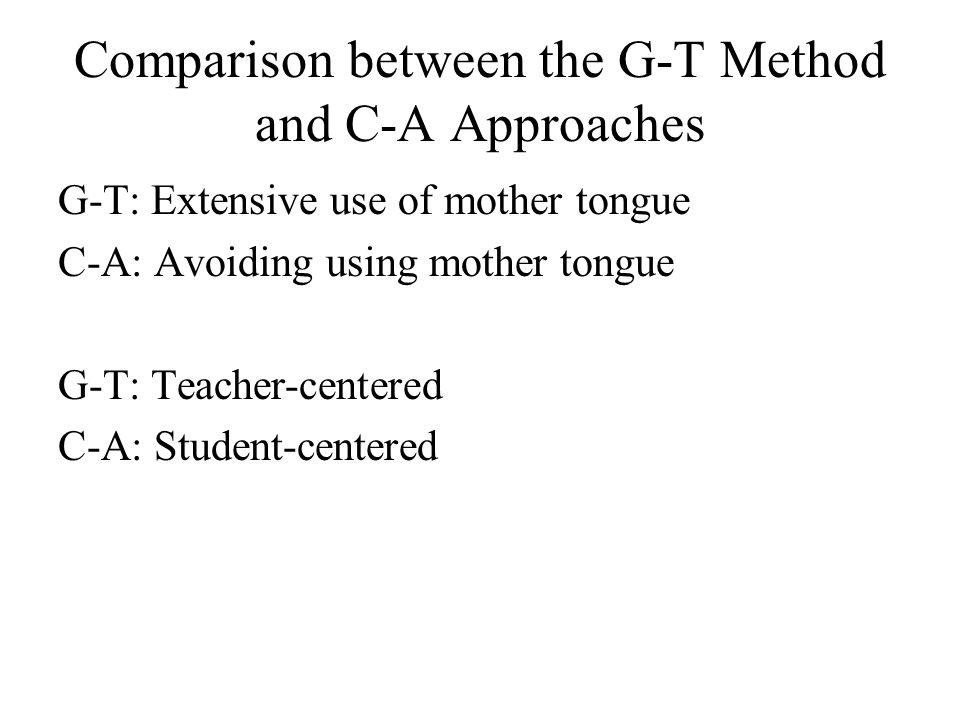 Comparison between the G-T Method and C-A Approaches G-T: Extensive use of mother tongue C-A: Avoiding using mother tongue G-T: Teacher-centered C-A: