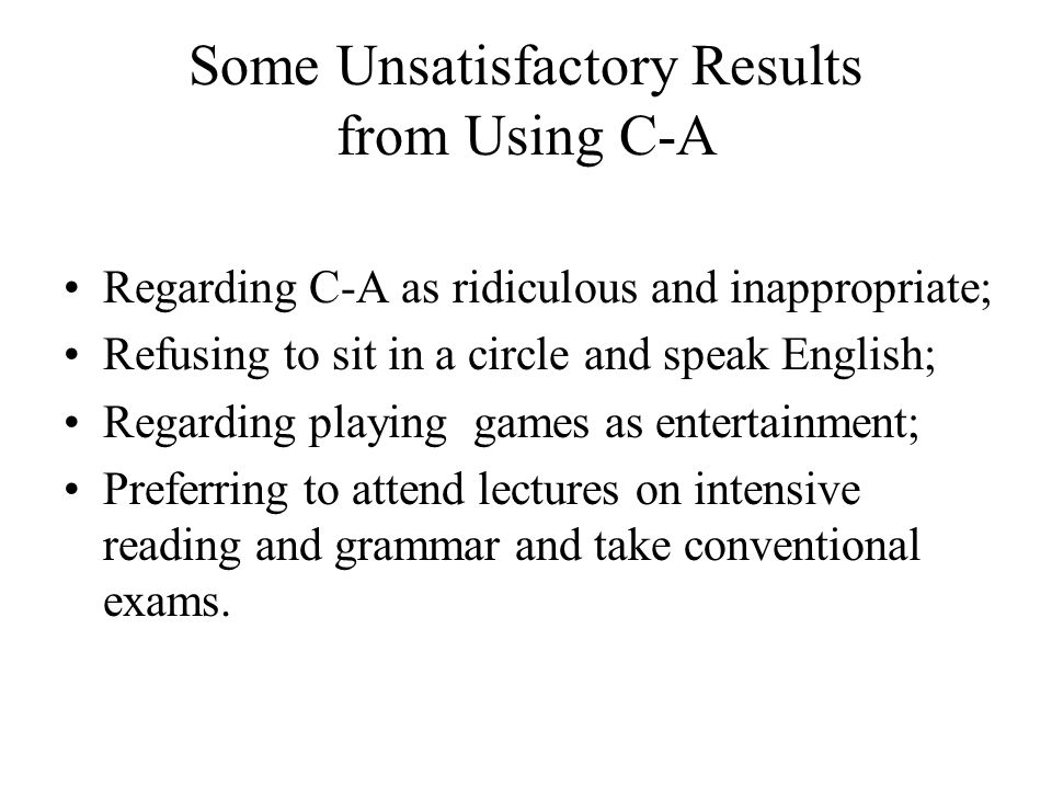 Some Unsatisfactory Results from Using C-A Regarding C-A as ridiculous and inappropriate; Refusing to sit in a circle and speak English; Regarding pla