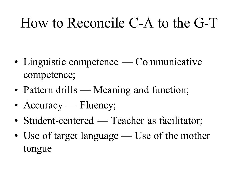 How to Reconcile C-A to the G-T Linguistic competence Communicative competence; Pattern drills Meaning and function; Accuracy Fluency; Student-centere