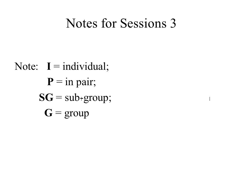 Notes for Sessions 3 Note: I = individual; P = in pair; SG = sub-group; G = group