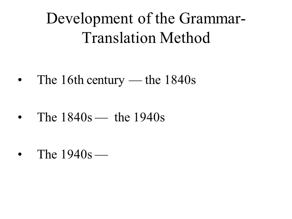 Development of the Grammar- Translation Method The 16th century the 1840s The 1840s the 1940s The 1940s