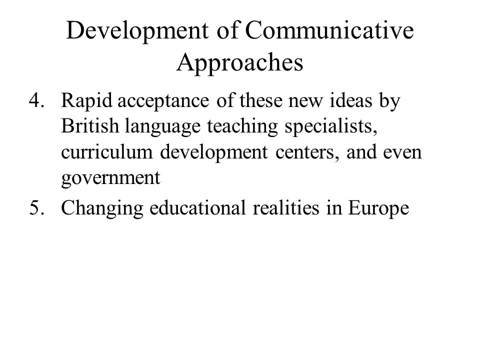 Development of Communicative Approaches 4.Rapid acceptance of these new ideas by British language teaching specialists, curriculum development centers
