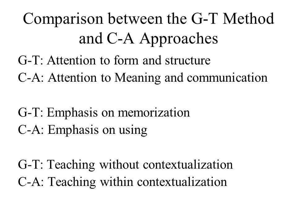 Comparison between the G-T Method and C-A Approaches G-T: Attention to form and structure C-A: Attention to Meaning and communication G-T: Emphasis on