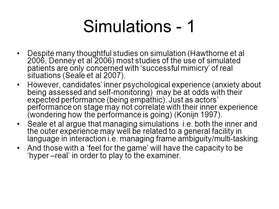 Simulations - 1 Despite many thoughtful studies on simulation (Hawthorne et al 2006, Denney et al 2006) most studies of the use of simulated patients