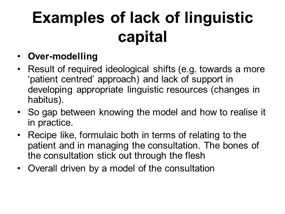 Examples of lack of linguistic capital Over-modelling Result of required ideological shifts (e.g. towards a more patient centred approach) and lack of