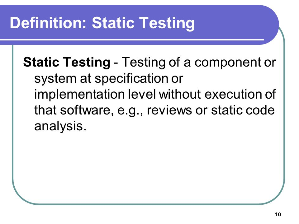 10 Definition: Static Testing Static Testing - Testing of a component or system at specification or implementation level without execution of that software, e.g., reviews or static code analysis.