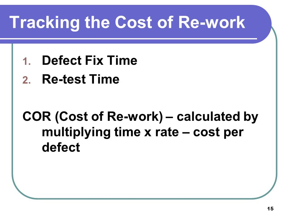 15 Tracking the Cost of Re-work 1. Defect Fix Time 2.