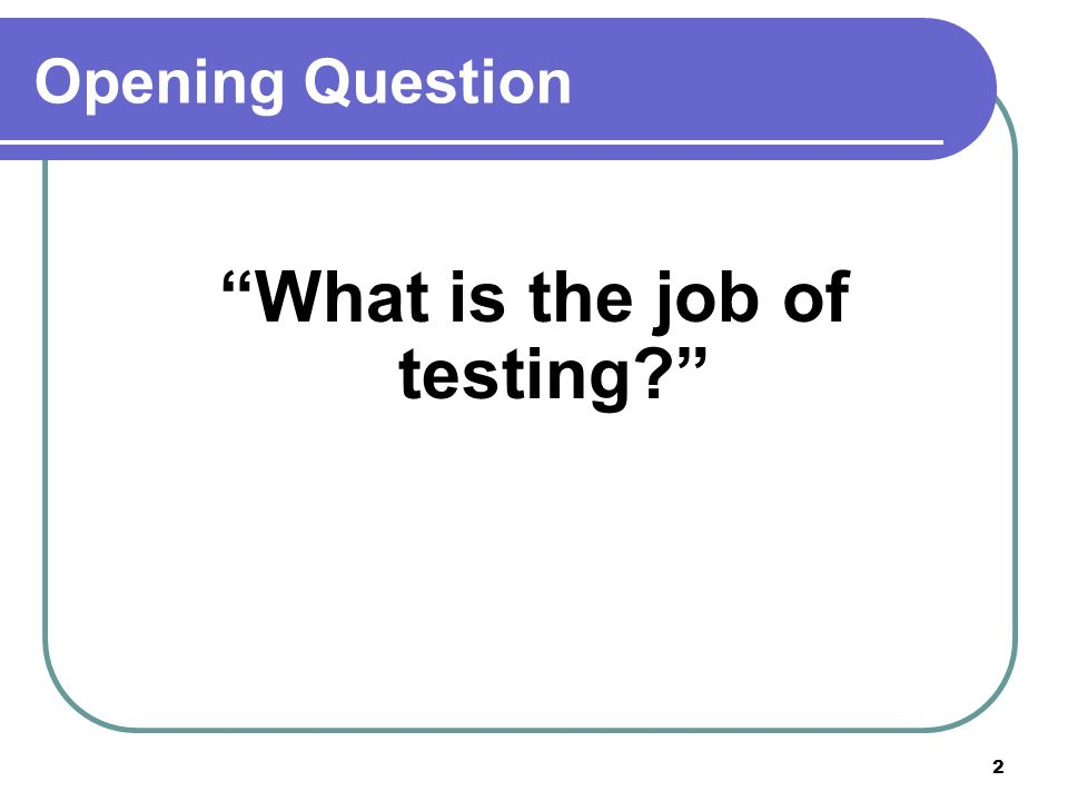 2 Opening Question What is the job of testing