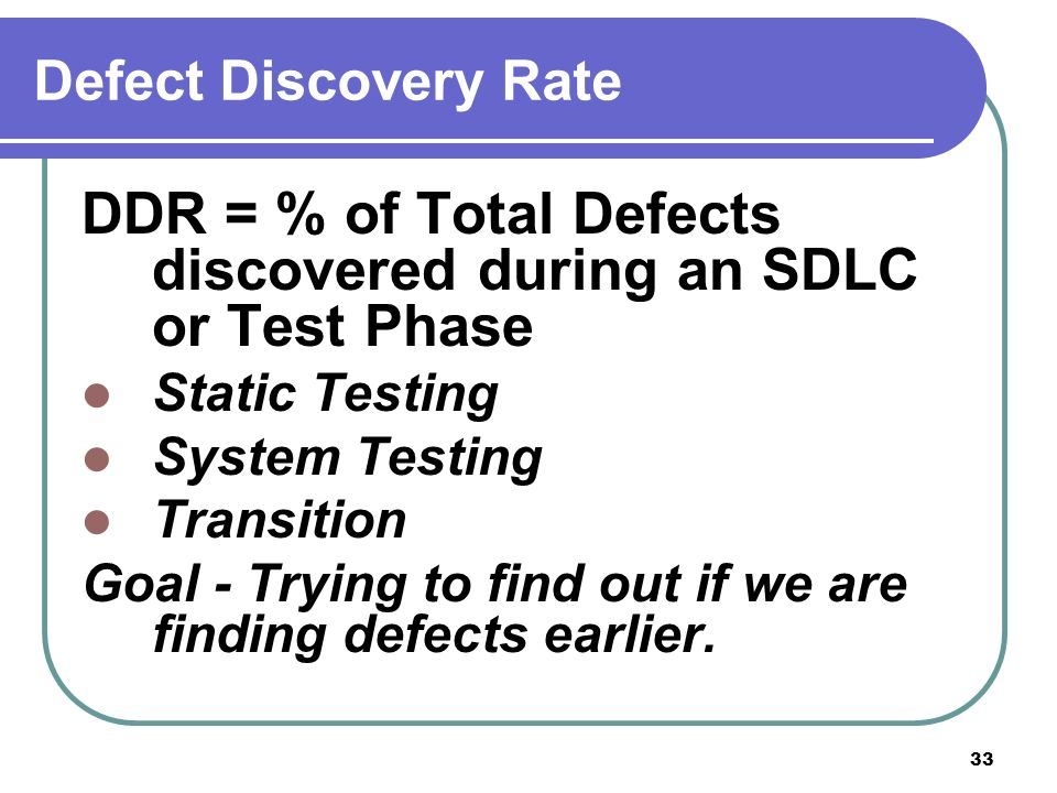 33 Defect Discovery Rate DDR = % of Total Defects discovered during an SDLC or Test Phase Static Testing System Testing Transition Goal - Trying to find out if we are finding defects earlier.