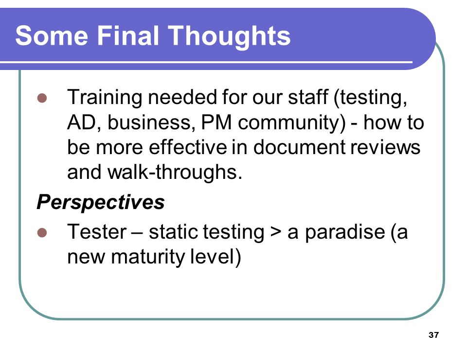37 Some Final Thoughts Training needed for our staff (testing, AD, business, PM community) - how to be more effective in document reviews and walk-throughs.