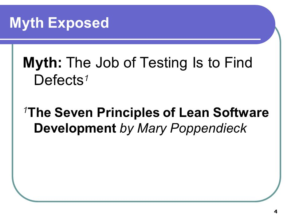 4 Myth Exposed Myth: The Job of Testing Is to Find Defects 1 1 The Seven Principles of Lean Software Development by Mary Poppendieck