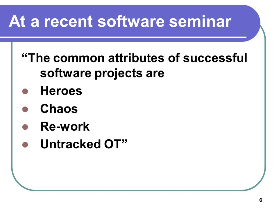 6 At a recent software seminar The common attributes of successful software projects are Heroes Chaos Re-work Untracked OT