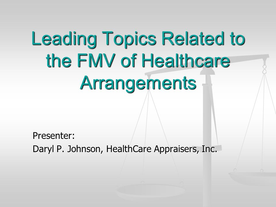 Leading Topics Related to the FMV of Healthcare Arrangements Presenter: Daryl P. Johnson, HealthCare Appraisers, Inc.