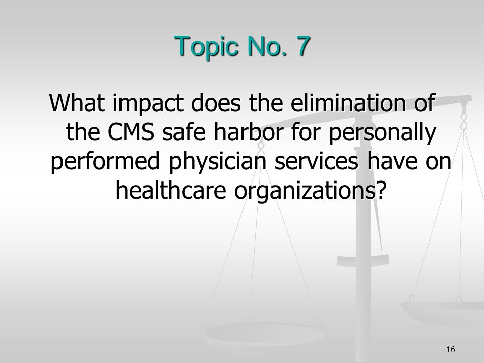 Topic No. 7 What impact does the elimination of the CMS safe harbor for personally performed physician services have on healthcare organizations? 16