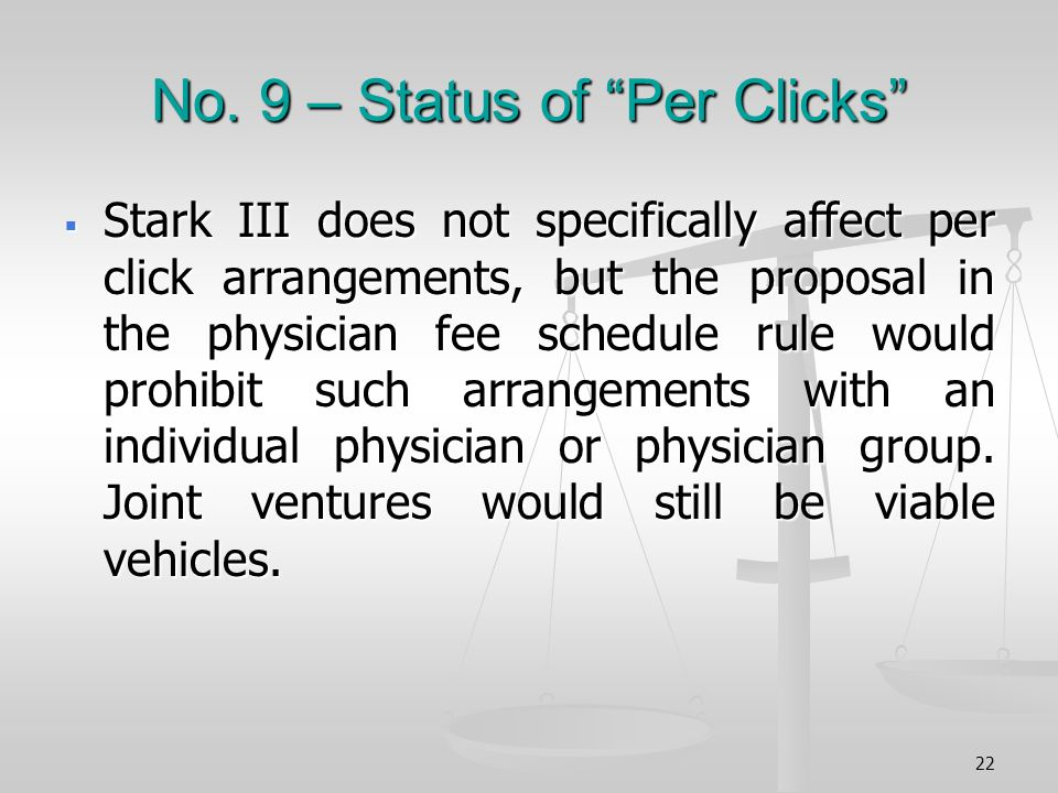 No. 9 – Status of Per Clicks Stark III does not specifically affect per click arrangements, but the proposal in the physician fee schedule rule would