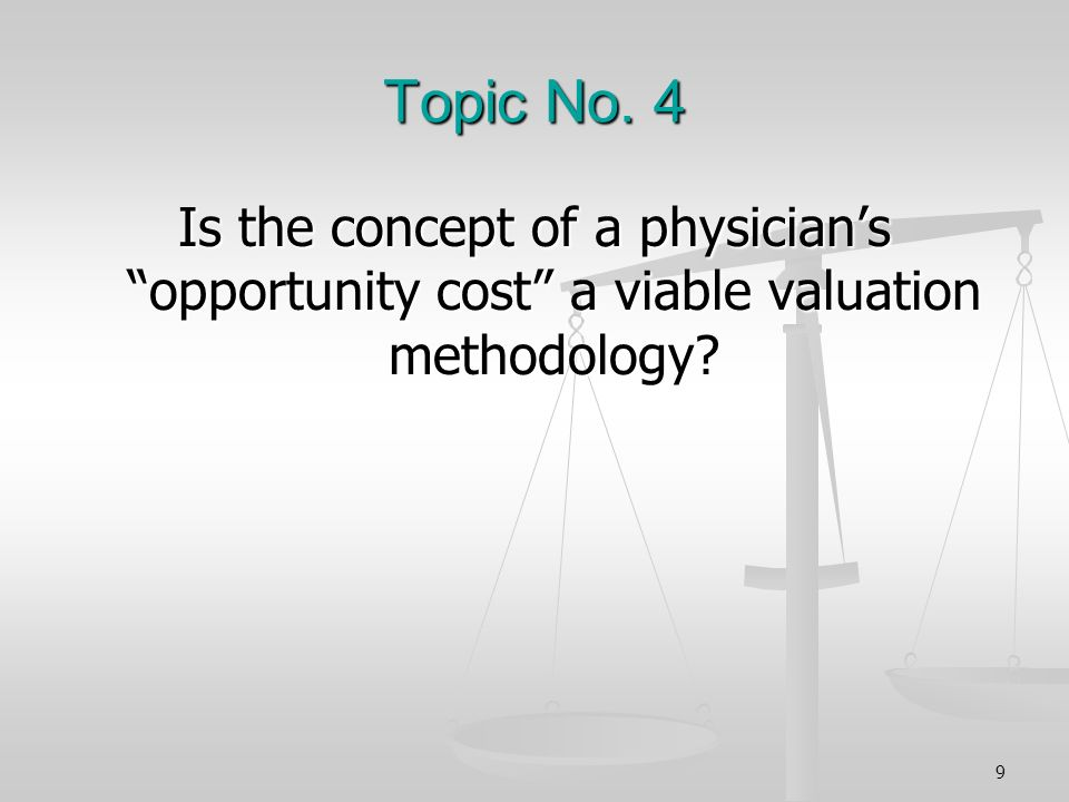 Topic No. 4 Is the concept of a physicians opportunity cost a viable valuation methodology? 9