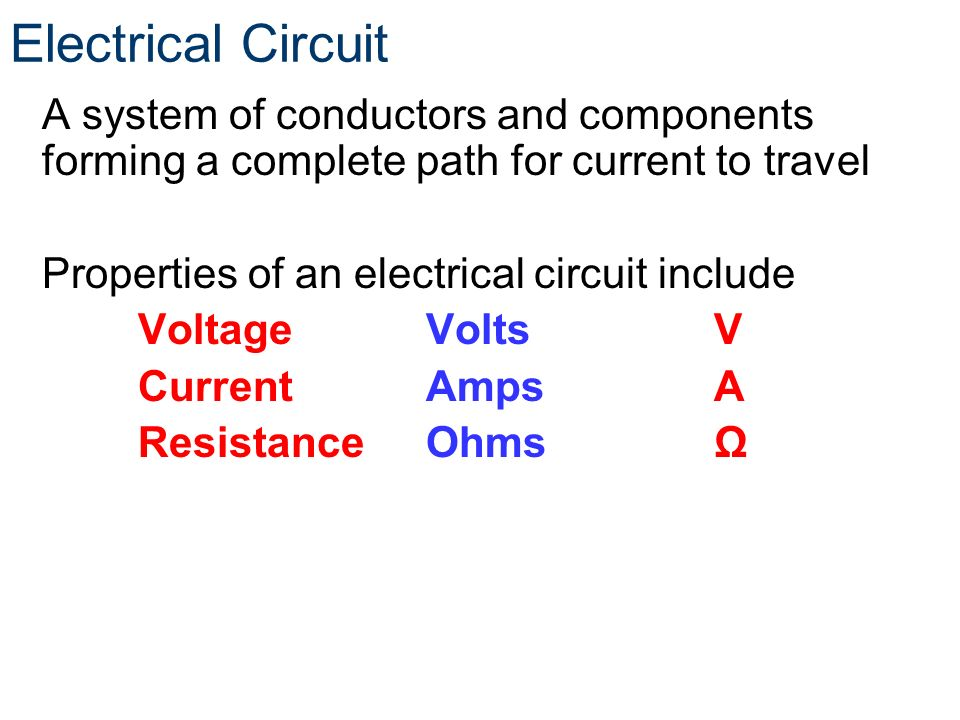 Electrical Circuit A system of conductors and components forming a complete path for current to travel Properties of an electrical circuit include Vol