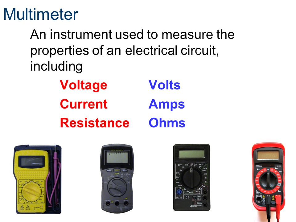 Multimeter An instrument used to measure the properties of an electrical circuit, including VoltageVolts CurrentAmps Resistance Ohms