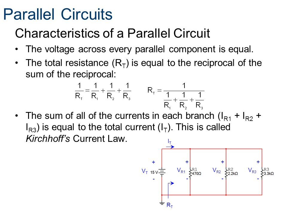 Characteristics of a Parallel Circuit The voltage across every parallel component is equal. The total resistance (R T ) is equal to the reciprocal of