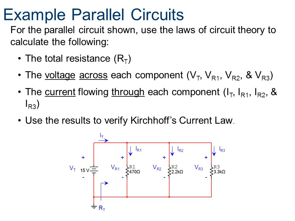For the parallel circuit shown, use the laws of circuit theory to calculate the following: The total resistance (R T ) The voltage across each compone