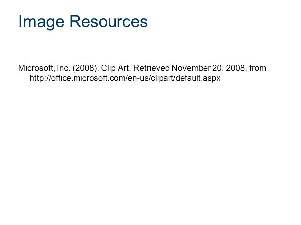 Image Resources Microsoft, Inc. (2008). Clip Art. Retrieved November 20, 2008, from http://office.microsoft.com/en-us/clipart/default.aspx