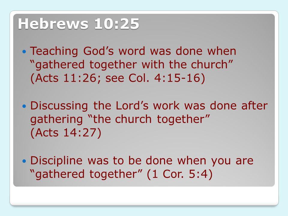 Hebrews 10:25 Teaching Gods word was done when gathered together with the church (Acts 11:26; see Col. 4:15-16) Discussing the Lords work was done aft