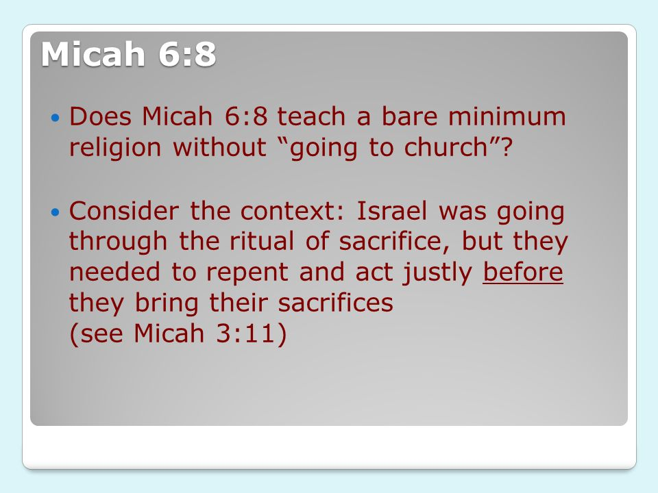 Micah 6:8 Does Micah 6:8 teach a bare minimum religion without going to church? Consider the context: Israel was going through the ritual of sacrifice