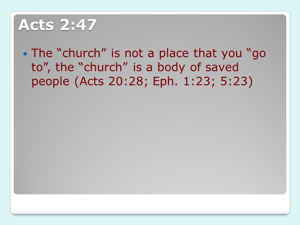 Acts 2:47 The church is not a place that you go to, the church is a body of saved people (Acts 20:28; Eph. 1:23; 5:23)
