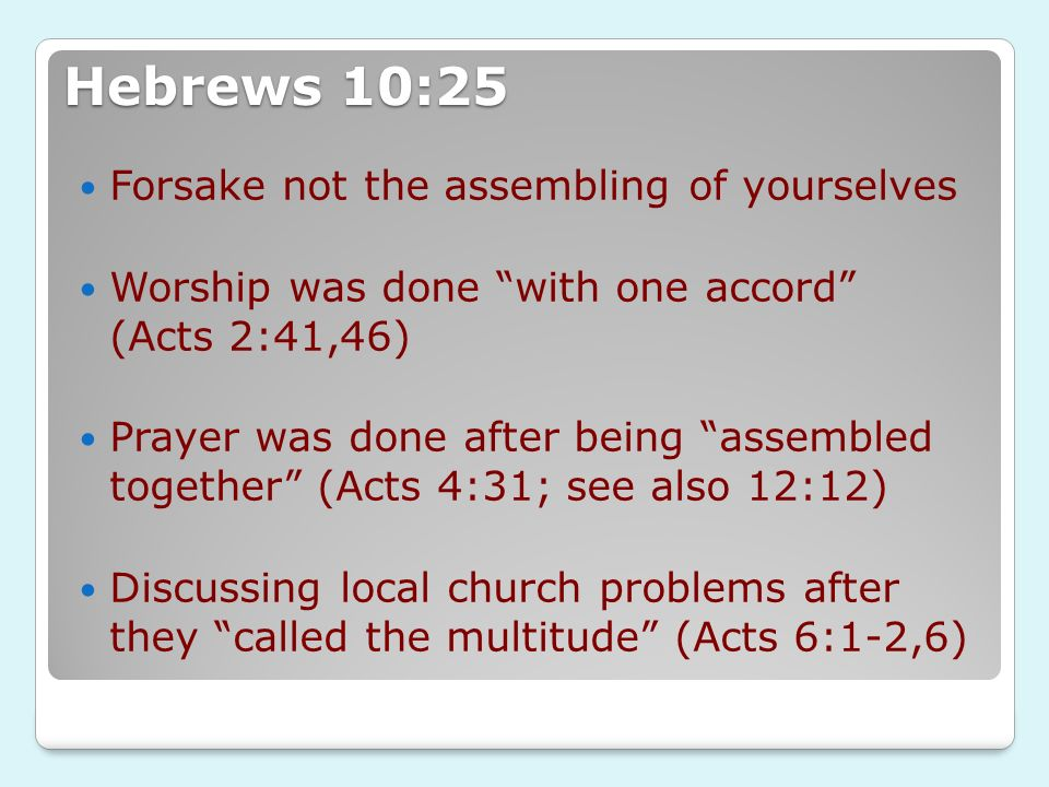 Hebrews 10:25 Forsake not the assembling of yourselves Worship was done with one accord (Acts 2:41,46) Prayer was done after being assembled together