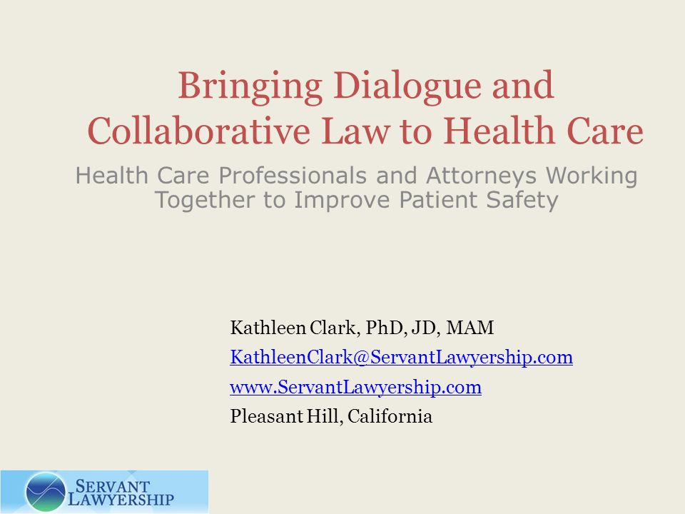 Bringing Dialogue and Collaborative Law to Health Care Health Care Professionals and Attorneys Working Together to Improve Patient Safety Kathleen Cla