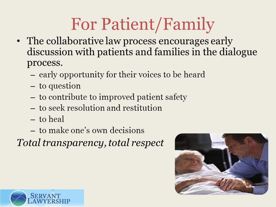 For Patient/Family The collaborative law process encourages early discussion with patients and families in the dialogue process. – early opportunity f