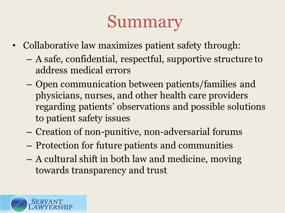 Summary Collaborative law maximizes patient safety through: – A safe, confidential, respectful, supportive structure to address medical errors – Open