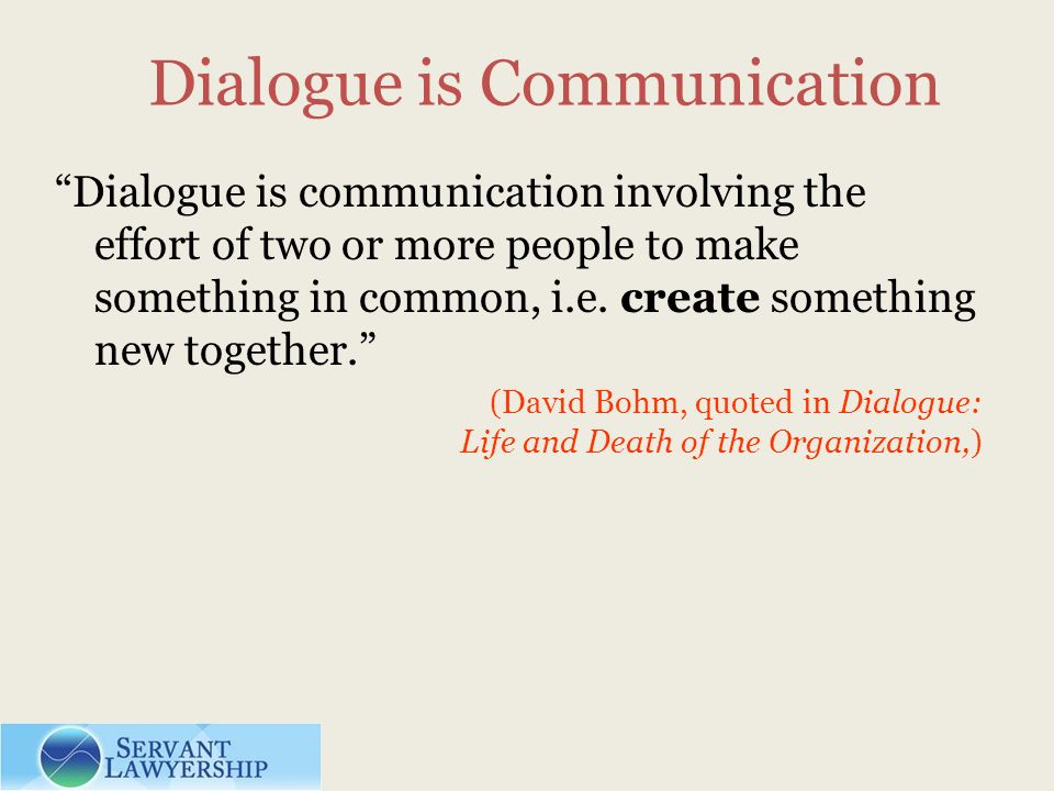 Dialogue is Communication Dialogue is communication involving the effort of two or more people to make something in common, i.e. create something new