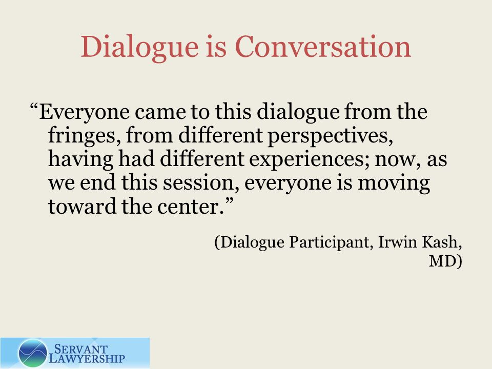 Dialogue is Conversation Everyone came to this dialogue from the fringes, from different perspectives, having had different experiences; now, as we end this session, everyone is moving toward the center.