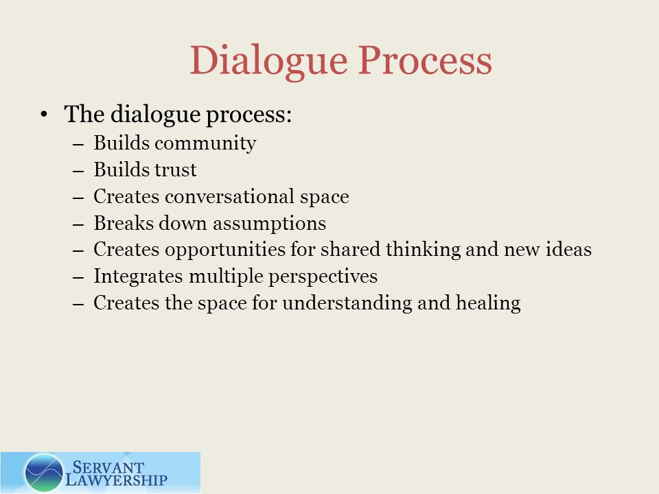 Dialogue Process The dialogue process: – Builds community – Builds trust – Creates conversational space – Breaks down assumptions – Creates opportunities for shared thinking and new ideas – Integrates multiple perspectives – Creates the space for understanding and healing