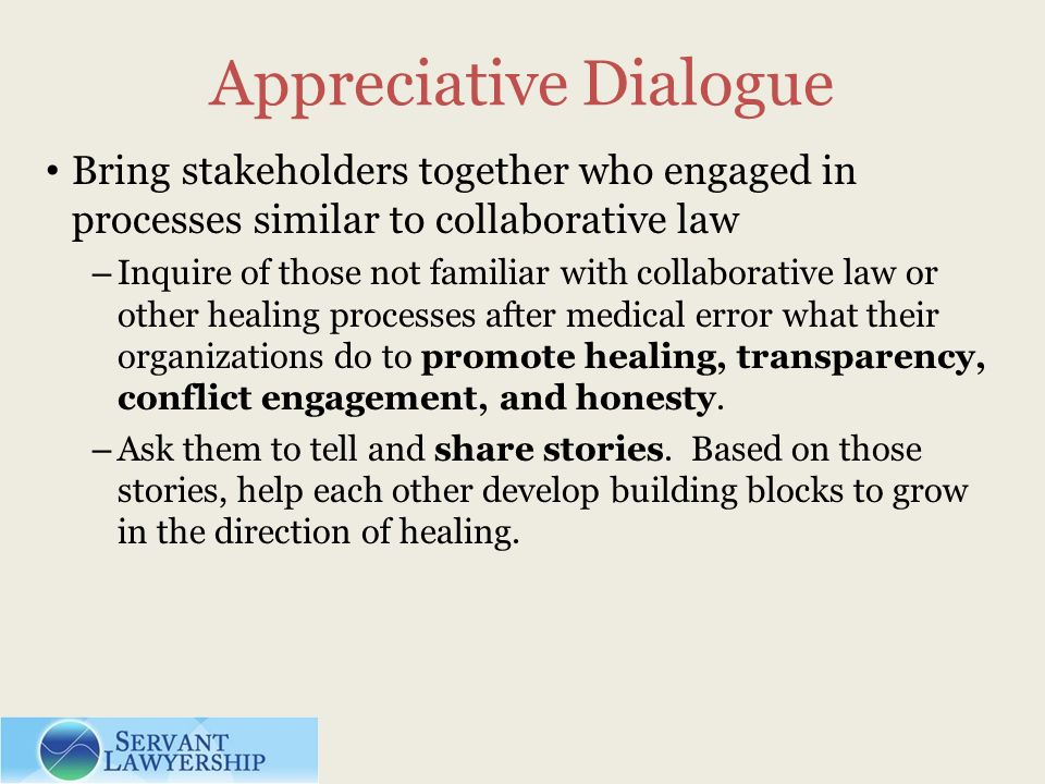 Appreciative Dialogue Bring stakeholders together who engaged in processes similar to collaborative law – Inquire of those not familiar with collaborative law or other healing processes after medical error what their organizations do to promote healing, transparency, conflict engagement, and honesty.
