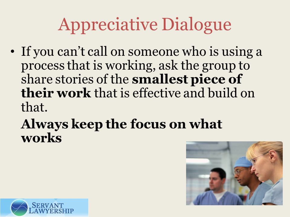Appreciative Dialogue If you cant call on someone who is using a process that is working, ask the group to share stories of the smallest piece of their work that is effective and build on that.