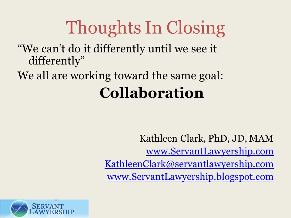 Thoughts In Closing We cant do it differently until we see it differently We all are working toward the same goal: Collaboration Kathleen Clark, PhD, JD, MAM www.ServantLawyership.com KathleenClark@servantlawyership.com www.ServantLawyership.blogspot.com