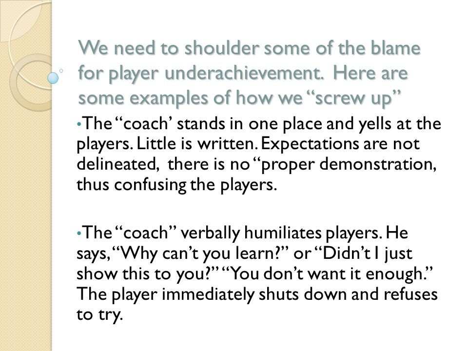 We need to shoulder some of the blame for player underachievement. Here are some examples of how we screw up The coach stands in one place and yells a