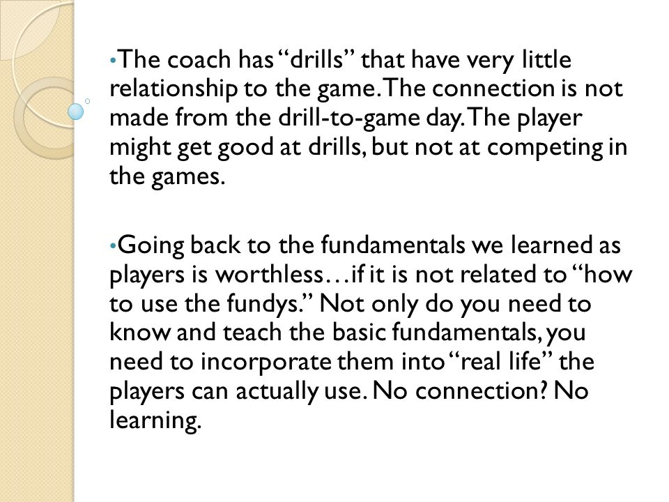 The coach has drills that have very little relationship to the game. The connection is not made from the drill-to-game day. The player might get good