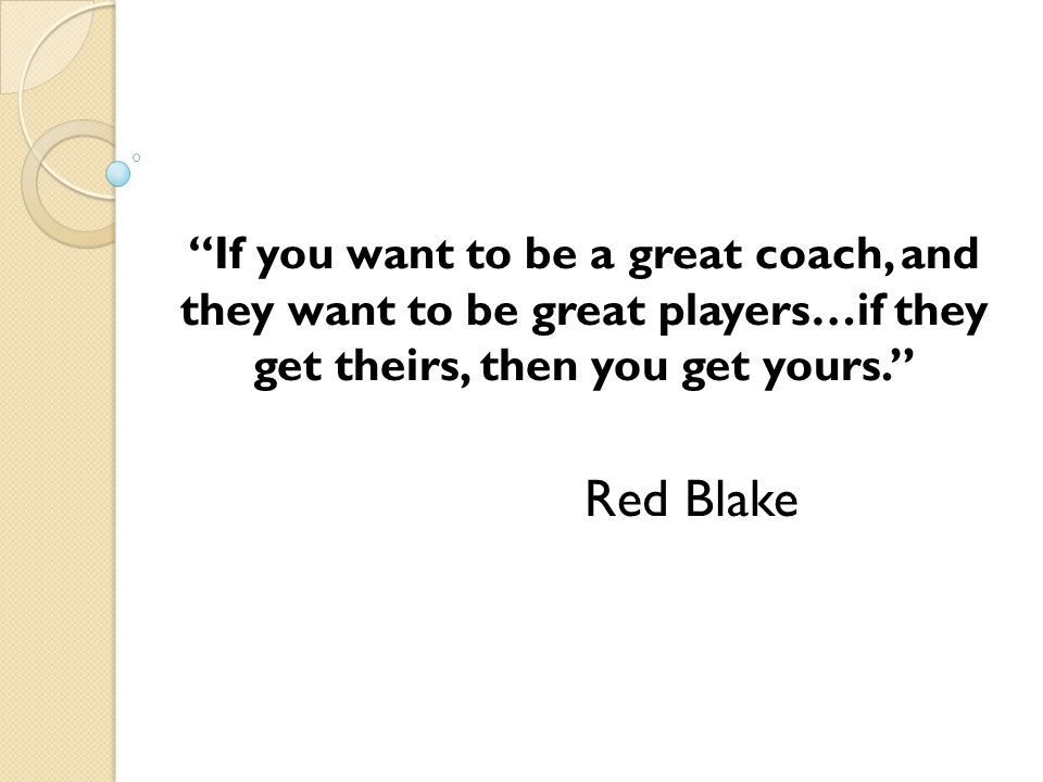 If you want to be a great coach, and they want to be great players…if they get theirs, then you get yours. Red Blake