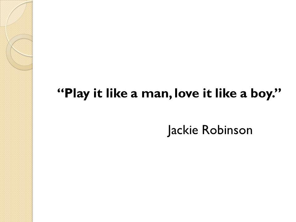 Play it like a man, love it like a boy. Jackie Robinson