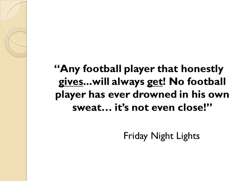 Any football player that honestly gives...will always get! No football player has ever drowned in his own sweat… its not even close! Friday Night Ligh