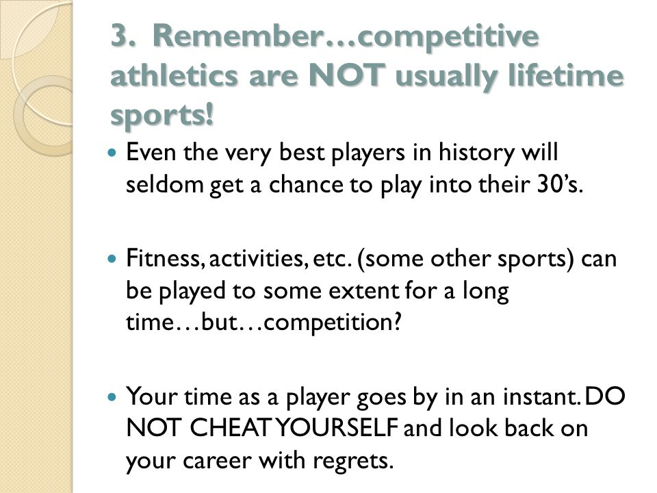 3. Remember…competitive athletics are NOT usually lifetime sports! Even the very best players in history will seldom get a chance to play into their 3