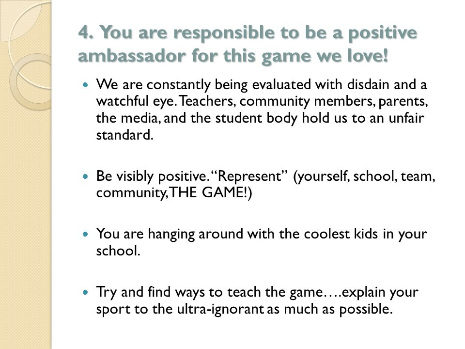 4. You are responsible to be a positive ambassador for this game we love! We are constantly being evaluated with disdain and a watchful eye. Teachers,
