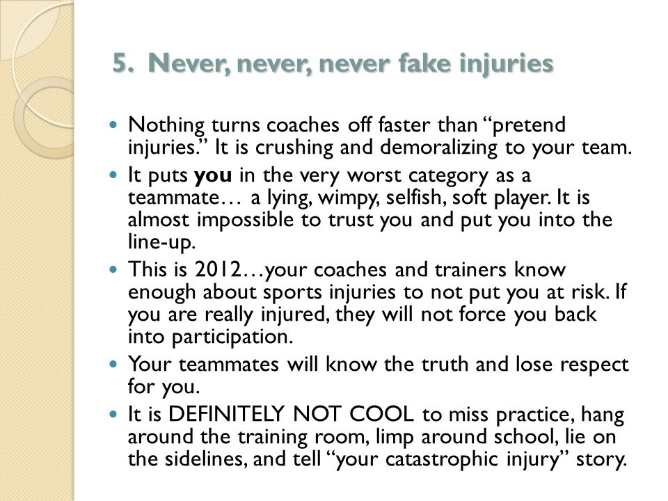 5. Never, never, never fake injuries Nothing turns coaches off faster than pretend injuries. It is crushing and demoralizing to your team. It puts you
