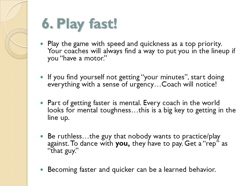 6. Play fast! Play the game with speed and quickness as a top priority. Your coaches will always find a way to put you in the lineup if you have a mot
