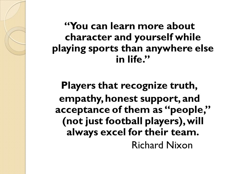 You can learn more about character and yourself while playing sports than anywhere else in life. Players that recognize truth, empathy, honest support