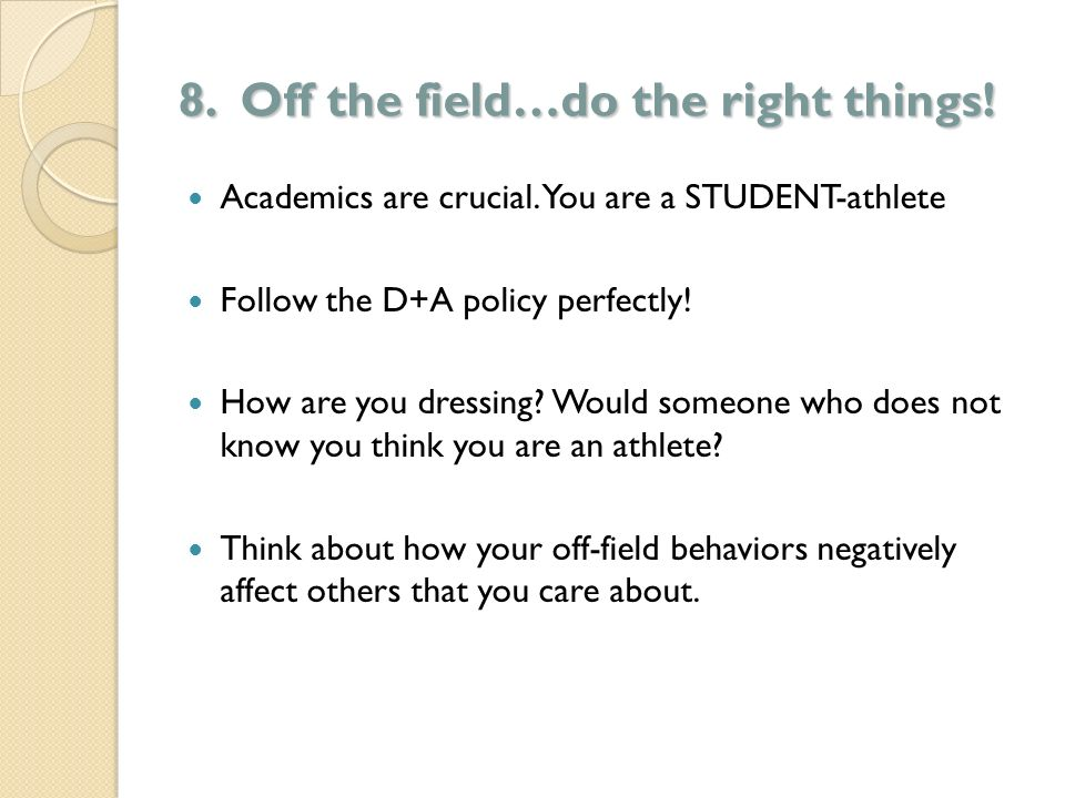 8. Off the field…do the right things! Academics are crucial. You are a STUDENT-athlete Follow the D+A policy perfectly! How are you dressing? Would so