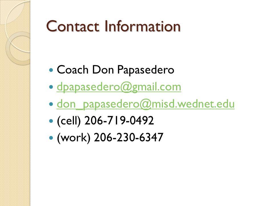 Contact Information Coach Don Papasedero dpapasedero@gmail.com don_papasedero@misd.wednet.edu (cell) 206-719-0492 (work) 206-230-6347